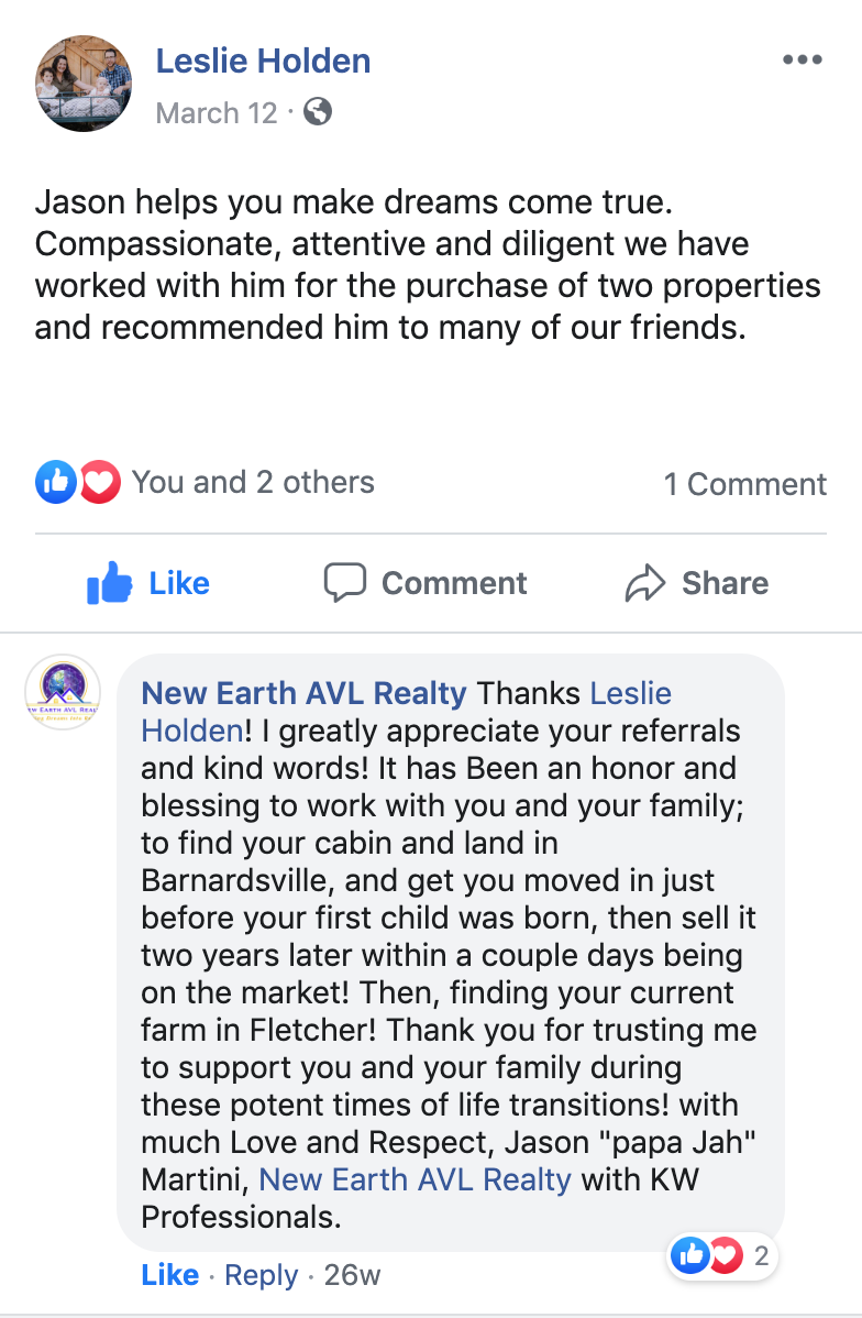 "Thanks Leslie Holden! I greatly appreciate your referrals and kind words! It has Been an honor and blessing to work with you and your family; to find your cabin and land in Barnardsville, and get you moved in just before your first child was born, then sell it two years later within a couple days being on the market! Then, finding your current farm in Fletcher! Thank you for trusting me to support you and your family during these potent times of life transitions! with much Love and Respect, Jason ""papa Jah"" Martini, New Earth AVL Realty with KW Professionals."